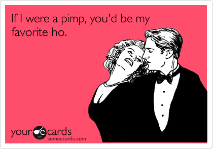 If You're A Pimp I'd Be Your Valentine Ho. ecards
