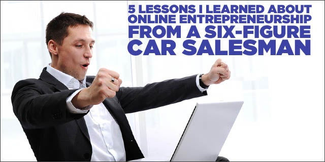 How To Be A Good Car Salesman >> 5 Lessons I Learned About Online Entrepreneurship From A Six Figure