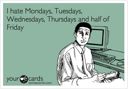 I-hate-Mondays-Tuesdays-Wednesdays-Thursdays-and-half-of-Friday